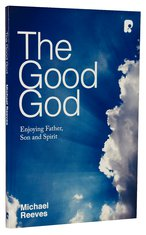 The Good God, Michael Reeves, Trinity, God, Theology